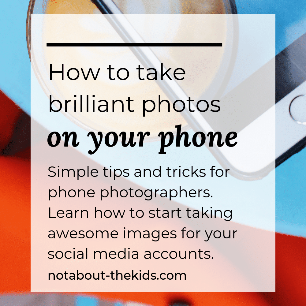 How to take brilliant photos on your phone, a free downloadable from Not About The Kids